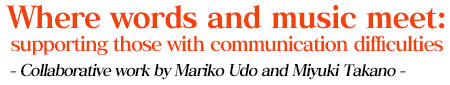 Where words and music meet: supporting those with communication difficulties - Collaborative work by Mariko Udo and Miyuki Takano -